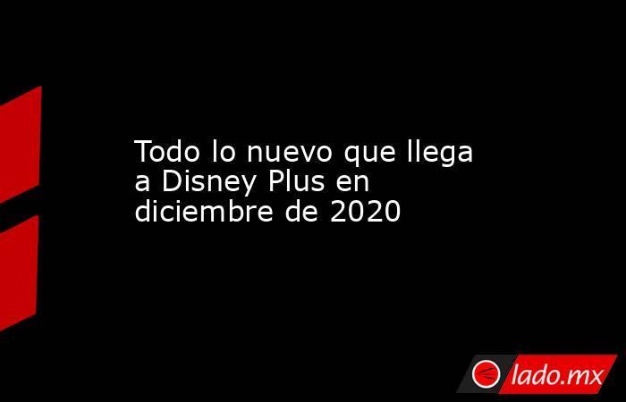 Todo lo nuevo que llega a Disney Plus en diciembre de 2020. Noticias en tiempo real