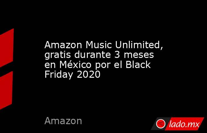 Amazon Music Unlimited, gratis durante 3 meses en México por el Black Friday 2020. Noticias en tiempo real