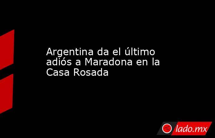 Argentina da el último adiós a Maradona en la Casa Rosada. Noticias en tiempo real
