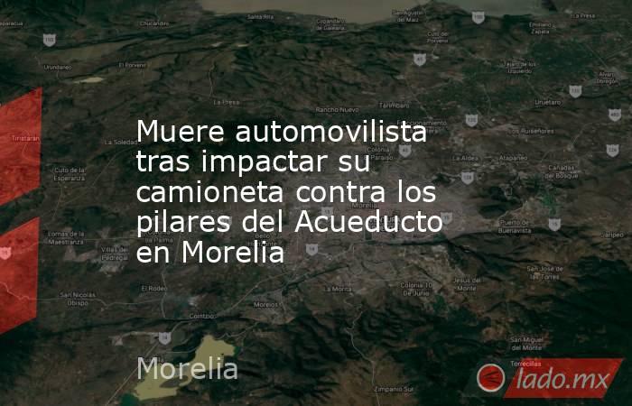 Muere automovilista tras impactar su camioneta contra los pilares del Acueducto en Morelia. Noticias en tiempo real