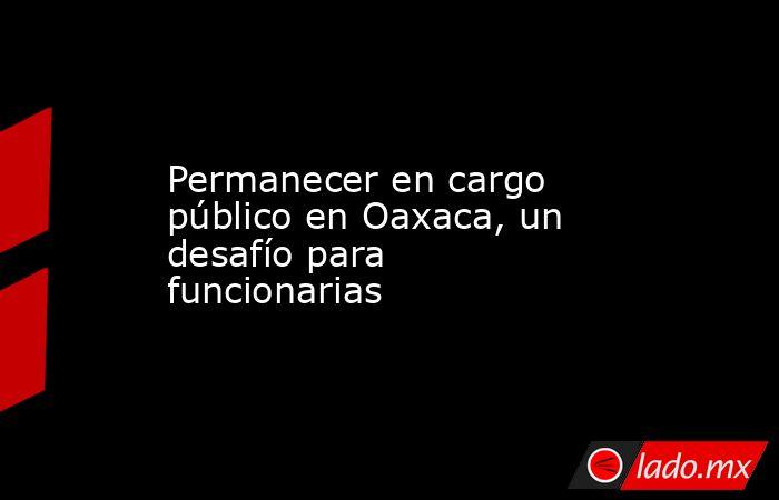 Permanecer en cargo público en Oaxaca, un desafío para funcionarias. Noticias en tiempo real