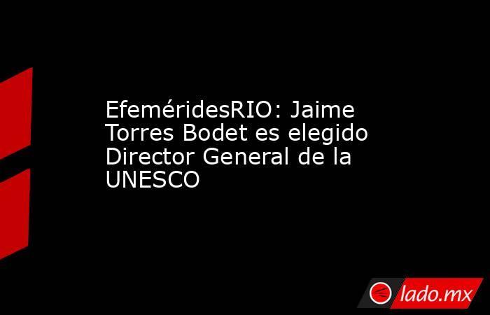 EfeméridesRIO: Jaime Torres Bodet es elegido Director General de la UNESCO. Noticias en tiempo real