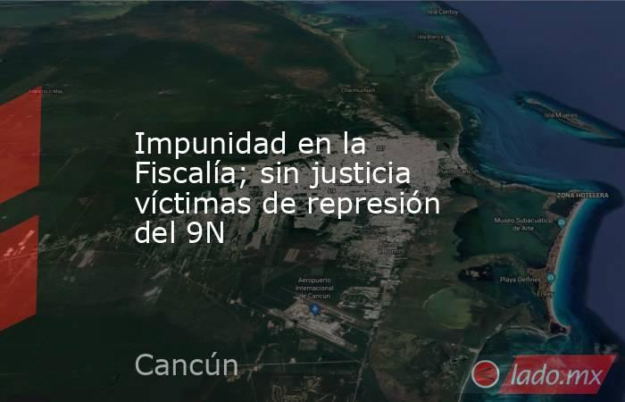 Impunidad en la Fiscalía; sin justicia víctimas de represión del 9N. Noticias en tiempo real