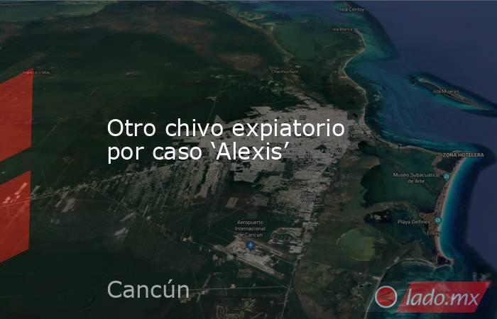 Otro chivo expiatorio por caso 'Alexis'. Noticias en tiempo real