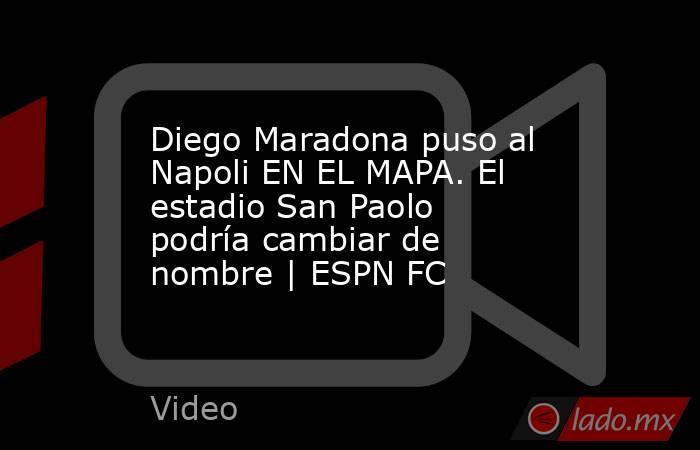 Diego Maradona puso al Napoli EN EL MAPA. El estadio San Paolo podría cambiar de nombre | ESPN FC. Noticias en tiempo real