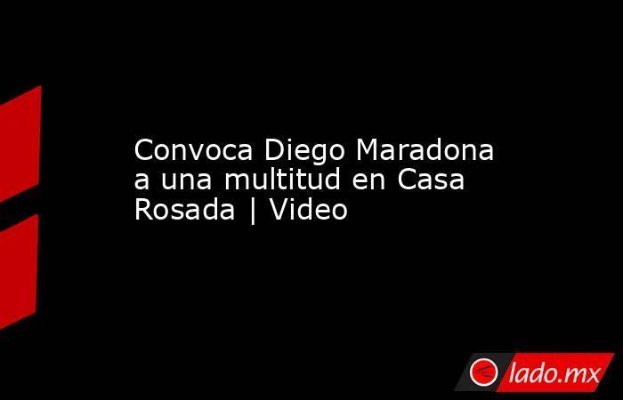 Convoca Diego Maradona a una multitud en Casa Rosada | Video. Noticias en tiempo real