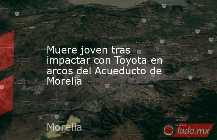 Muere joven tras impactar con Toyota en arcos del Acueducto de Morelia. Noticias en tiempo real