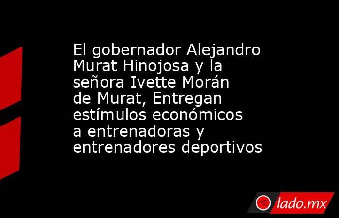 El gobernador Alejandro Murat Hinojosa y la señora Ivette Morán de Murat, Entregan estímulos económicos a entrenadoras y entrenadores deportivos. Noticias en tiempo real