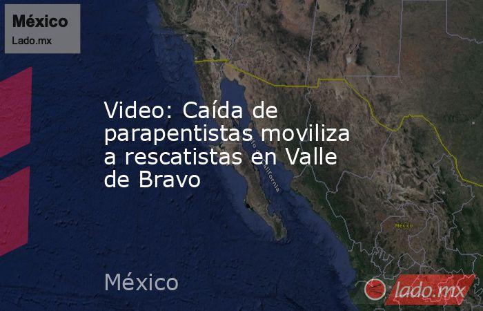 Video: Caída de parapentistas moviliza a rescatistas en Valle de Bravo. Noticias en tiempo real