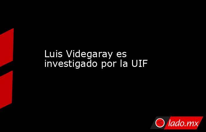 Luis Videgaray es investigado por la UIF. Noticias en tiempo real