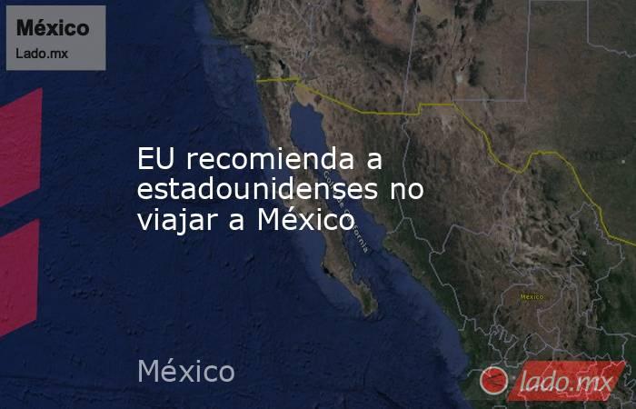 EU recomienda a estadounidenses no viajar a México. Noticias en tiempo real