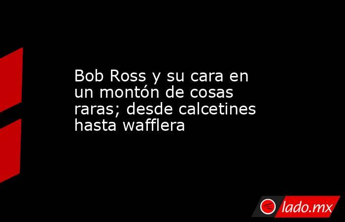 Bob Ross y su cara en un montón de cosas raras; desde calcetines hasta wafflera. Noticias en tiempo real