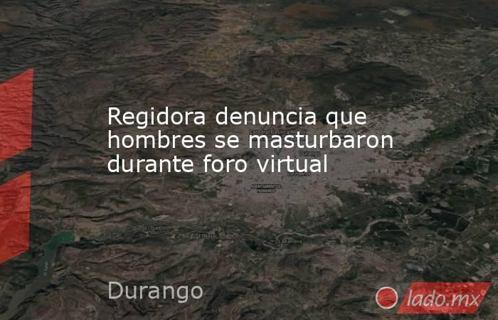 Regidora denuncia que hombres se masturbaron durante foro virtual . Noticias en tiempo real