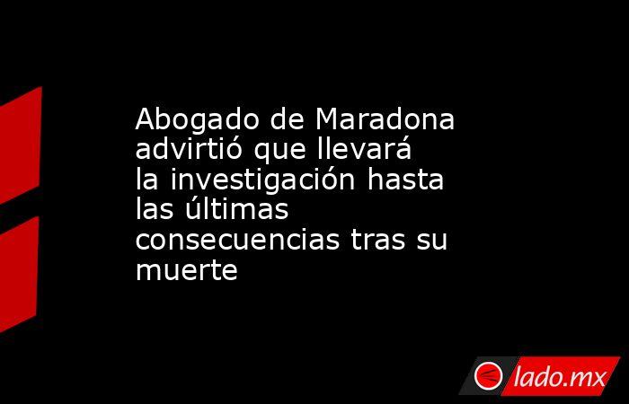 Abogado de Maradona advirtió que llevará la investigación hasta las últimas consecuencias tras su muerte. Noticias en tiempo real