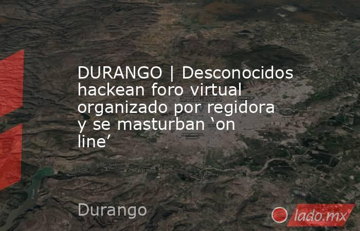 DURANGO | Desconocidos hackean foro virtual organizado por regidora y se masturban 'on line'. Noticias en tiempo real