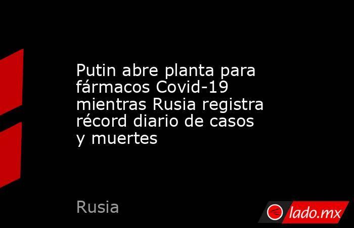 Putin abre planta para fármacos Covid-19 mientras Rusia registra récord diario de casos y muertes. Noticias en tiempo real