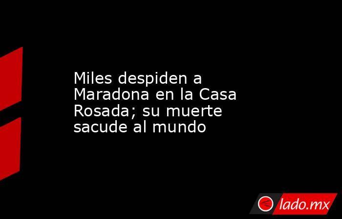 Miles despiden a Maradona en la Casa Rosada; su muerte sacude al mundo. Noticias en tiempo real