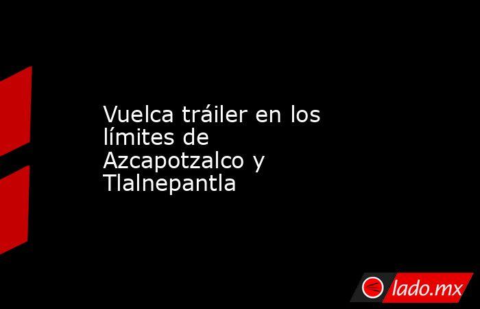 Vuelca tráiler en los límites de Azcapotzalco y Tlalnepantla. Noticias en tiempo real