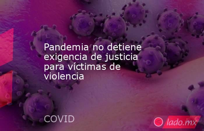 Pandemia no detiene exigencia de justicia para víctimas de violencia. Noticias en tiempo real