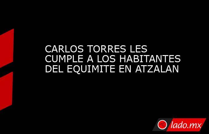 CARLOS TORRES LES CUMPLE A LOS HABITANTES DEL EQUIMITE EN ATZALAN. Noticias en tiempo real