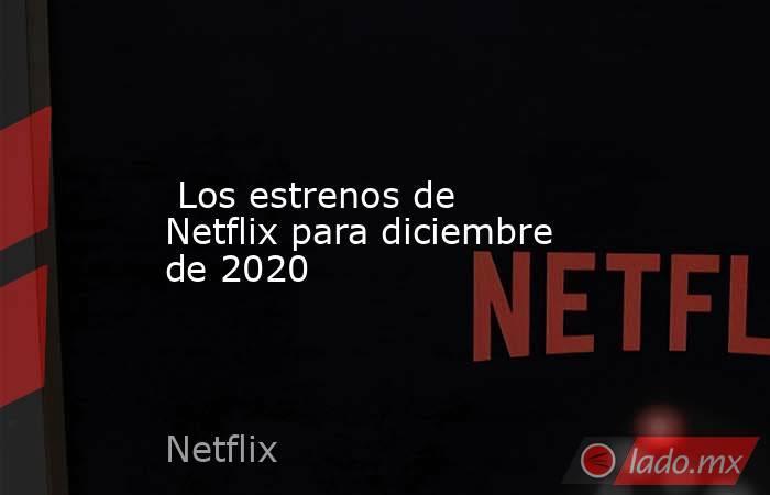 Los estrenos de Netflix para diciembre de 2020. Noticias en tiempo real