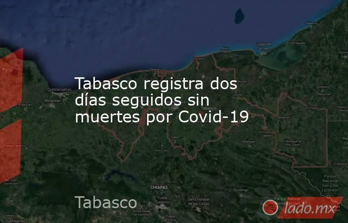 Tabasco registra dos días seguidos sin muertes por Covid-19. Noticias en tiempo real