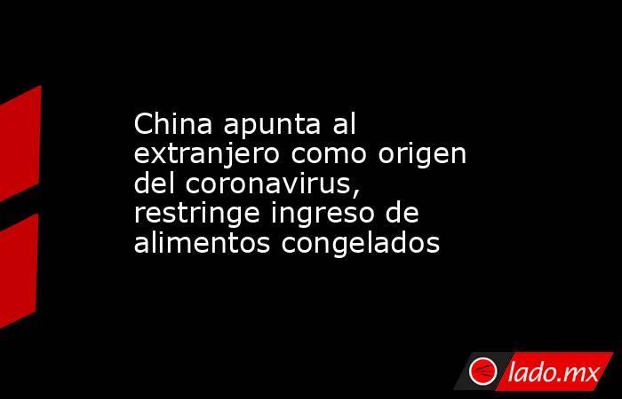 China apunta al extranjero como origen del coronavirus, restringe ingreso de alimentos congelados . Noticias en tiempo real