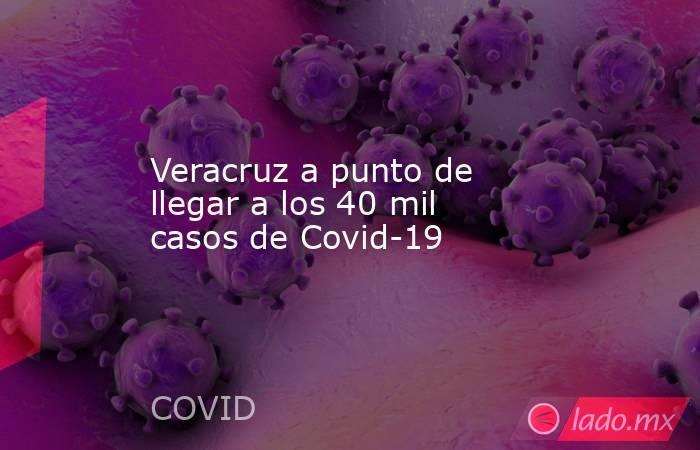 Veracruz a punto de llegar a los 40 mil casos de Covid-19. Noticias en tiempo real