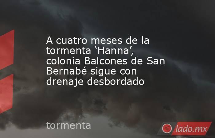 A cuatro meses de la tormenta 'Hanna', colonia Balcones de San Bernabé sigue con drenaje desbordado . Noticias en tiempo real