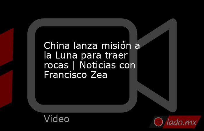China lanza misión a la Luna para traer rocas | Noticias con Francisco Zea. Noticias en tiempo real