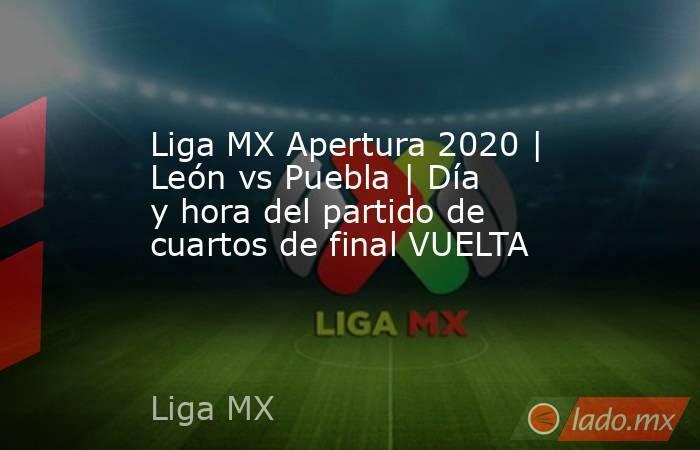 Liga MX Apertura 2020 | León vs Puebla | Día y hora del partido de cuartos de final VUELTA. Noticias en tiempo real