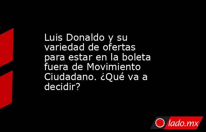 Luis Donaldo y su variedad de ofertas para estar en la boleta fuera de Movimiento Ciudadano. ¿Qué va a decidir? . Noticias en tiempo real