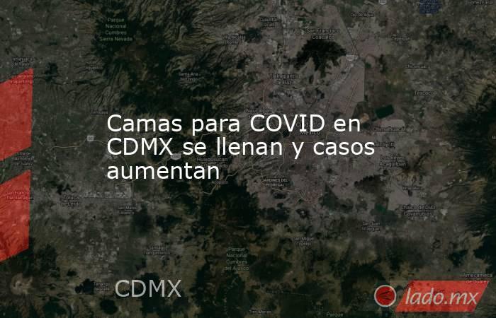 Camas para COVID en CDMX se llenan y casos aumentan. Noticias en tiempo real