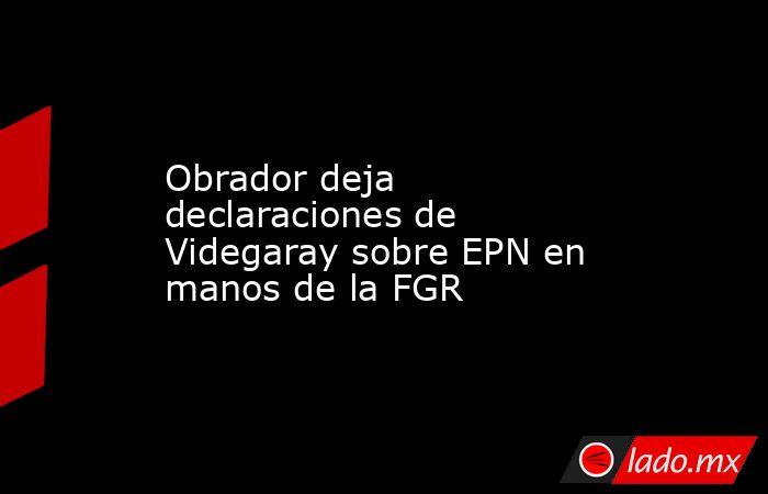 Obrador deja declaraciones de Videgaray sobre EPN en manos de la FGR. Noticias en tiempo real