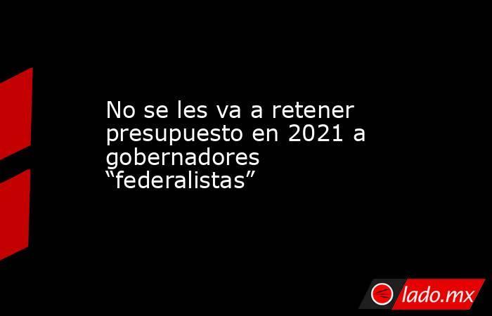 """No se les va a retener presupuesto en 2021 a gobernadores """"federalistas"""". Noticias en tiempo real"""