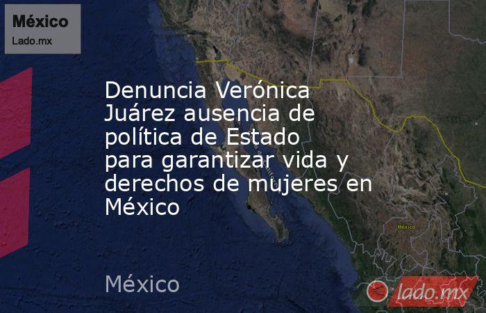 Denuncia Verónica Juárez ausencia de política de Estado para garantizar vida y derechos de mujeres en México. Noticias en tiempo real