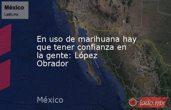 En uso de marihuana hay que tener confianza en la gente: López Obrador. Noticias en tiempo real