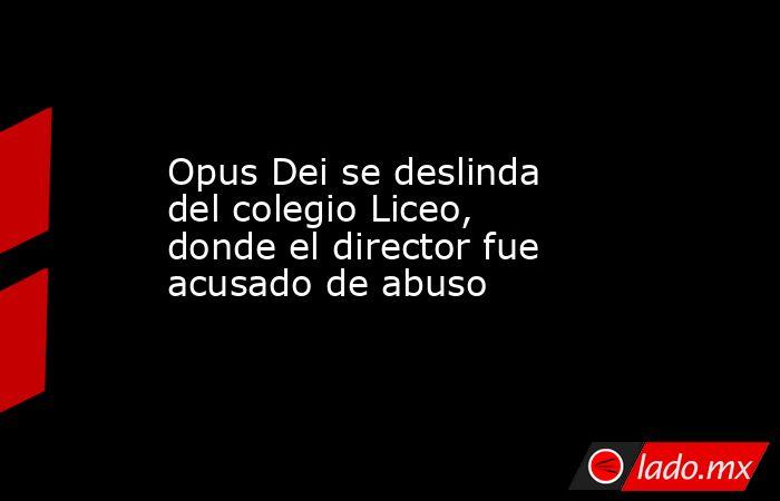 Opus Dei se deslinda del colegio Liceo, donde el director fue acusado de abuso. Noticias en tiempo real