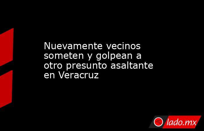 Nuevamente vecinos someten y golpean a otro presunto asaltante en Veracruz. Noticias en tiempo real
