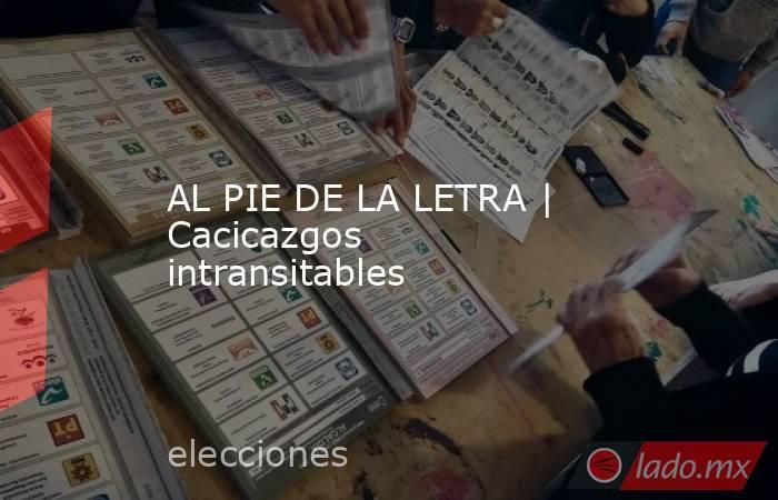 AL PIE DE LA LETRA | Cacicazgos intransitables. Noticias en tiempo real