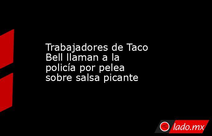 Trabajadores de Taco Bell llaman a la policía por pelea sobre salsa picante. Noticias en tiempo real