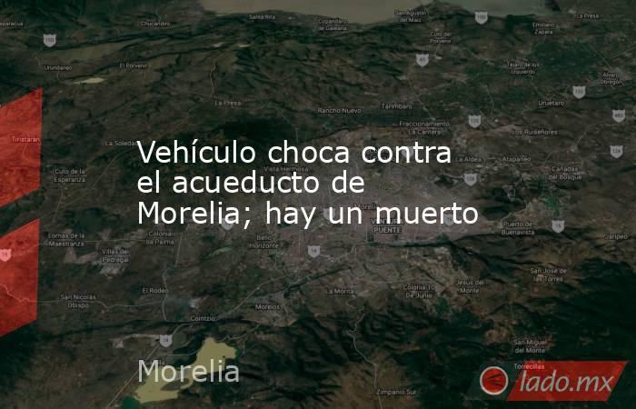 Vehículo choca contra el acueducto de Morelia; hay un muerto. Noticias en tiempo real