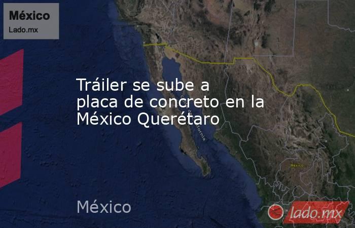 Tráiler se sube a placa de concreto en la México Querétaro. Noticias en tiempo real