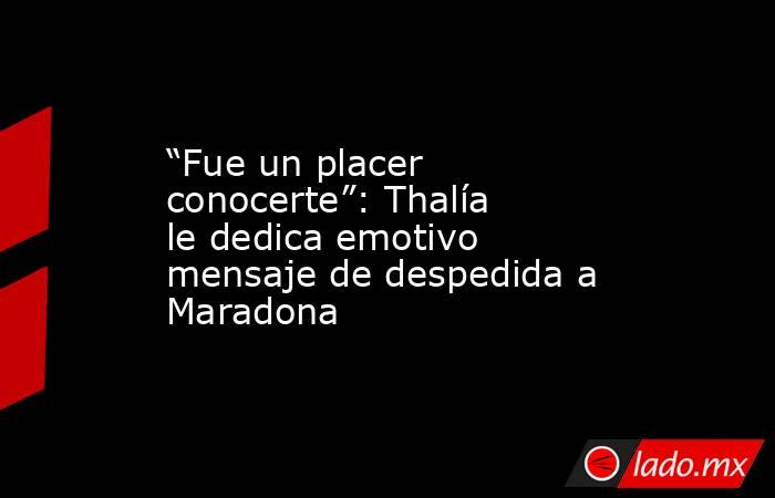 """""""Fue un placer conocerte"""": Thalía le dedica emotivo mensaje de despedida a Maradona. Noticias en tiempo real"""