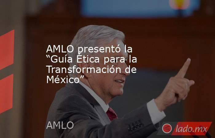 """AMLO presentó la """"Guía Ética para la Transformación de México"""". Noticias en tiempo real"""