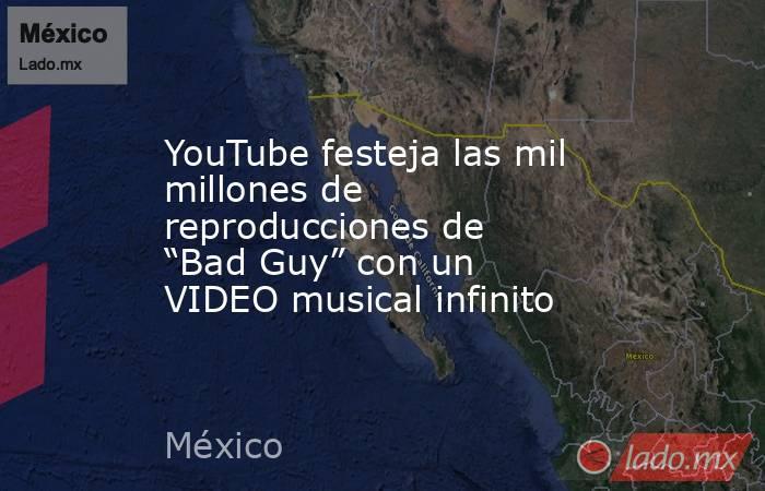 """YouTube festeja las mil millones de reproducciones de """"Bad Guy"""" con un VIDEO musical infinito. Noticias en tiempo real"""