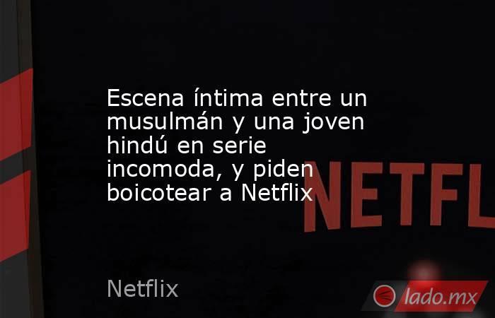 Escena íntima entre un musulmán y una joven hindú en serie incomoda, y piden boicotear a Netflix. Noticias en tiempo real