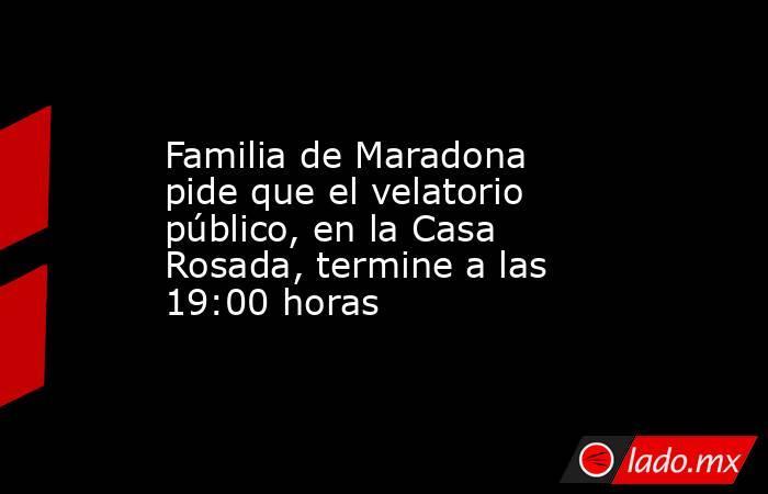 Familia de Maradona pide que el velatorio público, en la Casa Rosada, termine a las 19:00 horas. Noticias en tiempo real