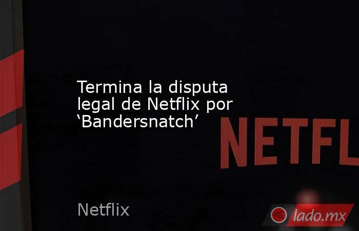 Termina la disputa legal de Netflix por 'Bandersnatch'. Noticias en tiempo real