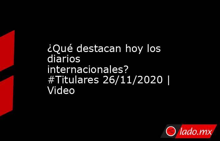 ¿Qué destacan hoy los diarios internacionales? #Titulares 26/11/2020 | Video. Noticias en tiempo real
